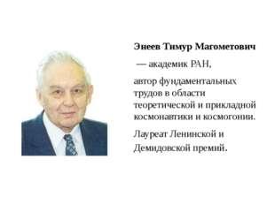 Энеев Тимур Магометович — академикРАН, автор фундаментальных трудов в обла