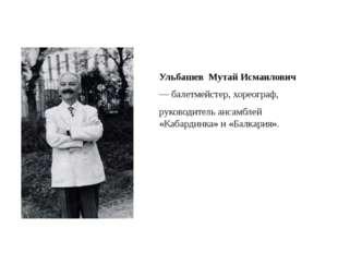 Ульбашев Мутай Исмаилович — балетмейстер, хореограф, руководитель ансамбле