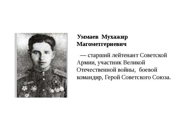 Уммаев Мухажир Магометгериевич —старший лейтенантСоветской Армии, участн...
