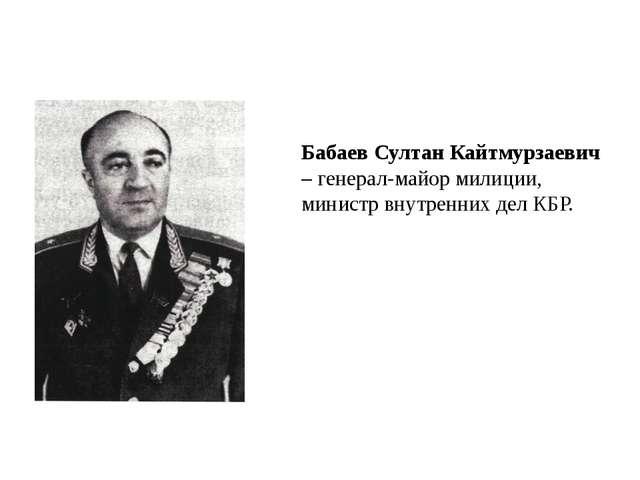 Бабаев Султан Кайтмурзаевич – генерал-майор милиции, министр внутренних дел...