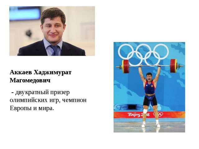 Аккаев Хаджимурат Магомедович - двукратный призер олимпийских игр, чемпион Е...