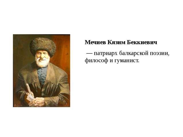 Мечиев Кязим Беккиевич — патриарх балкарской поэзии, философ и гуманист.