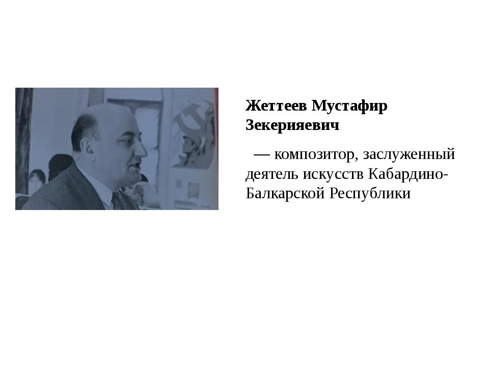 Жеттеев Мустафир Зекерияевич — композитор, заслуженный деятель искусств Ка...