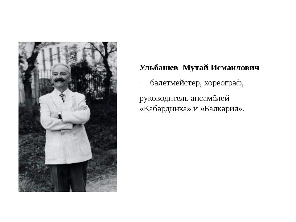 Ульбашев Мутай Исмаилович — балетмейстер, хореограф, руководитель ансамбле...
