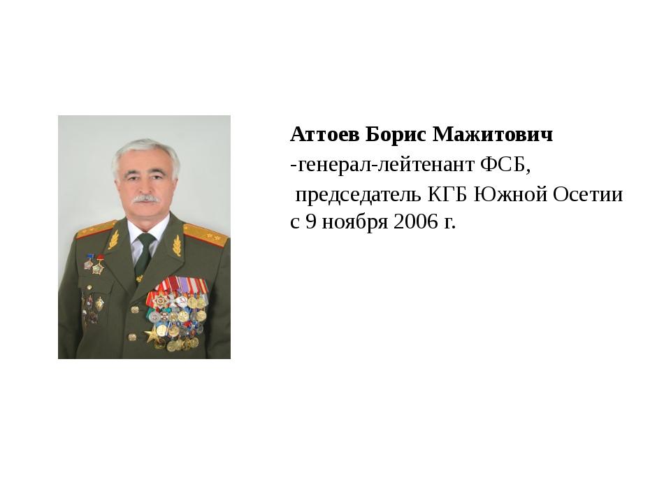 Аттоев Борис Мажитович -генерал-лейтенант ФСБ, председатель КГБ Южной Осети...