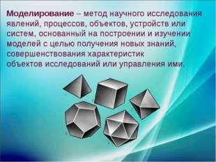 Моделирование – метод научного исследования явлений, процессов, объектов, уст