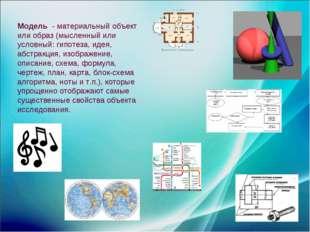 Модель - материальный объект или образ (мысленный или условный: гипотеза, иде