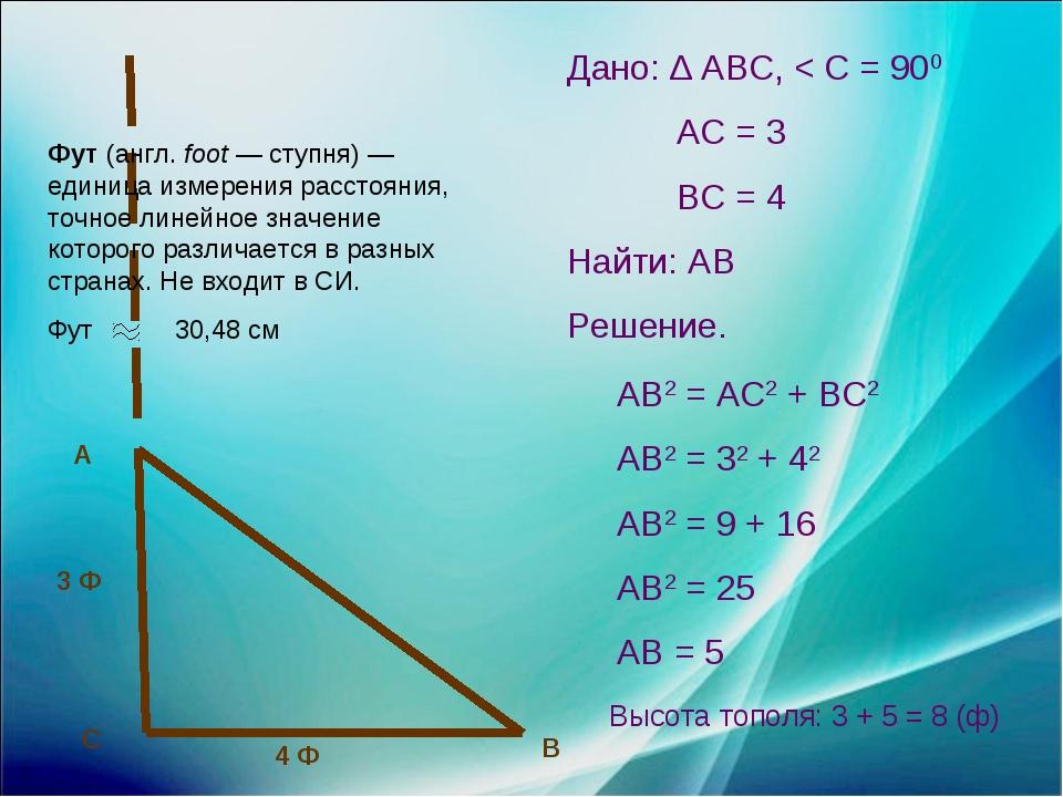 4 Ф 3 Ф А С В Дано: ∆ АВС, < С = 900 АС = 3 ВС = 4 Найти: АВ Решение. АВ2 = А...