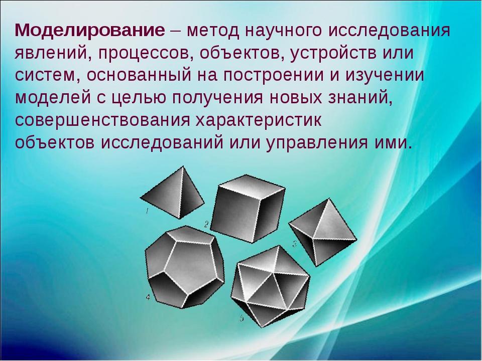 Моделирование – метод научного исследования явлений, процессов, объектов, уст...