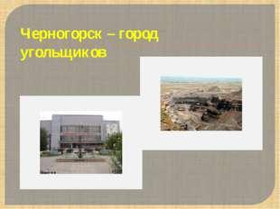 Черногорск – город угольщиков