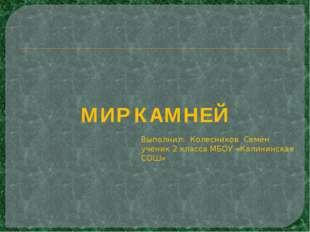 МИР КАМНЕЙ Выполнил: Колесников Семён ученик 2 класса МБОУ «Калининская СОШ»