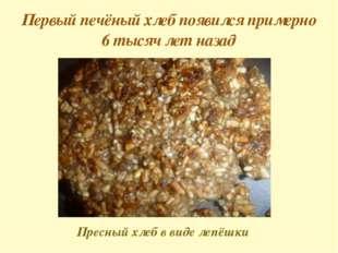 Первый печёный хлеб появился примерно 6 тысяч лет назад Пресный хлеб в виде л