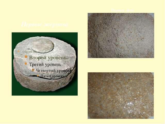 Первые жернова Первый хлеб – каша из сырых перетёртых зёрен Первая мука