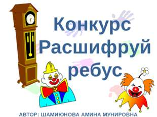 Конкурс Расшифруй ребус АВТОР: ШАМИЮНОВА АМИНА МУНИРОВНА