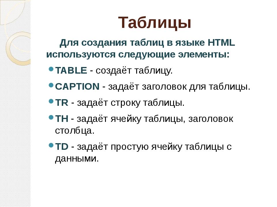 Таблицы Для создания таблиц в языке HTML используются следующие элементы: TAB...