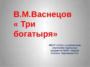В.М.Васнецов « Три богатыря» МБОУ «СОШ с углублённым изучением отдельных пред