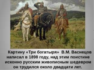 Картину «Три богатыря» В.М. Васнецов написал в 1898 году, над этим поистине
