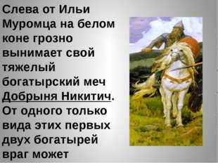 Слева от Ильи Муромца на белом коне грозно вынимает свой тяжелый богатырский