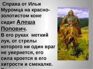 Справа от Ильи Муромца на красно- золотистом коне сидит Алеша Попович. В его