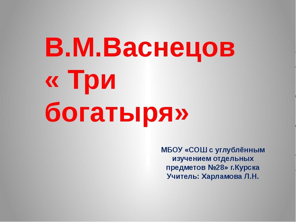 В.М.Васнецов « Три богатыря» МБОУ «СОШ с углублённым изучением отдельных пред...
