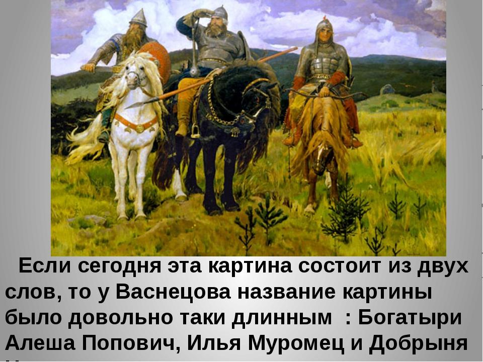 Если сегодня эта картина состоит из двух слов, то у Васнецова название карти...