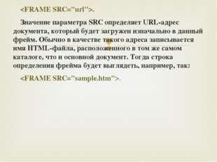 . Значение параметра SRC определяет URL-адрес документа, который будет загру