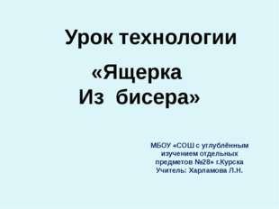 Урок технологии «Ящерка Из бисера» МБОУ «СОШ с углублённым изучением отдельны