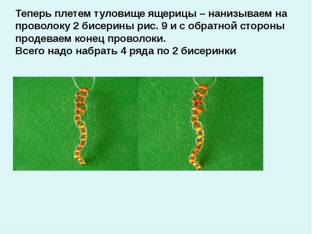 Теперь плетем туловище ящерицы – нанизываем на проволоку 2 бисерины рис. 9 и...