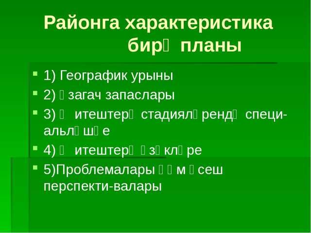 Районга характеристика бирү планы 1) Географик урыны 2) Үзагач запаслары 3) Җ...