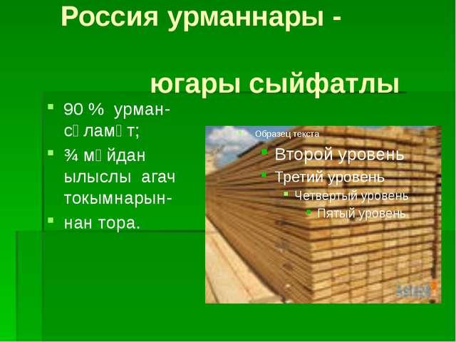 Россия урманнары - югары сыйфатлы 90 % урман-сәламәт; ¾ мәйдан ылыслы агач т...