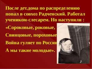 После дет.дома по распределению попал в совхоз Радченский. Работал учеником-