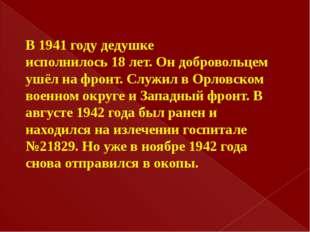 В 1941 году дедушке исполнилось 18 лет. Он добровольцем ушёл на фронт. Служил