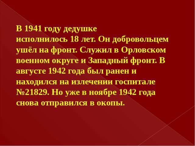 В 1941 году дедушке исполнилось 18 лет. Он добровольцем ушёл на фронт. Служил...
