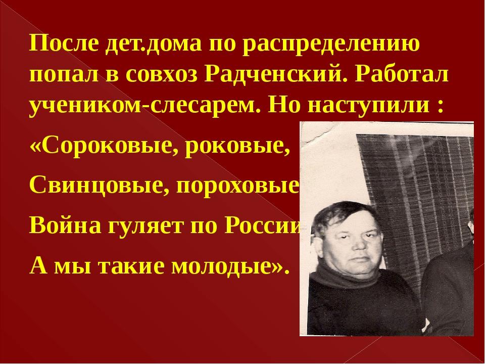 После дет.дома по распределению попал в совхоз Радченский. Работал учеником-...