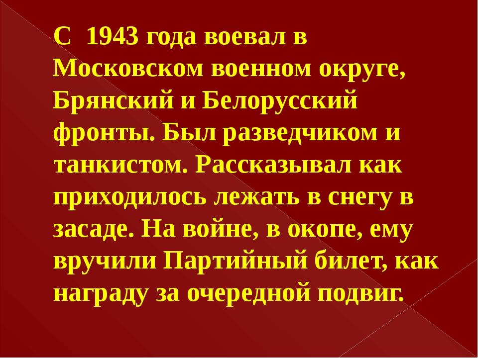 С 1943 года воевал в Московском военном округе, Брянский и Белорусский фронты...