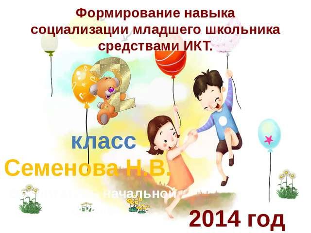 Формирование навыка социализации младшего школьника средствами ИКТ. Семенова...