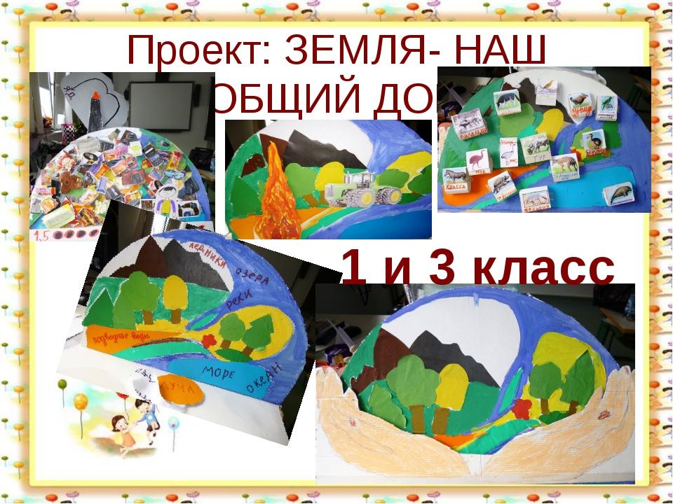 http://aida.ucoz.ru Проект: ЗЕМЛЯ- НАШ ОБЩИЙ ДОМ 1 и 3 класс