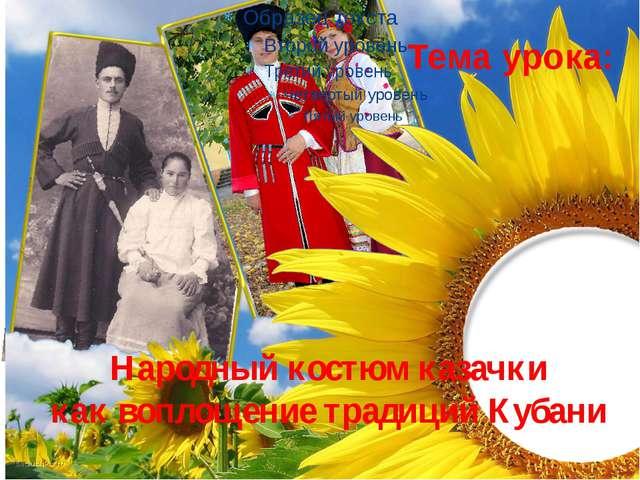 Народный костюм казачки как воплощение традиций Кубани Тема урока: