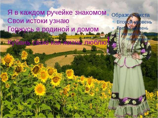 Я в каждом ручейке знакомом Свои истоки узнаю Горжусь я родиной и домом Кубан...