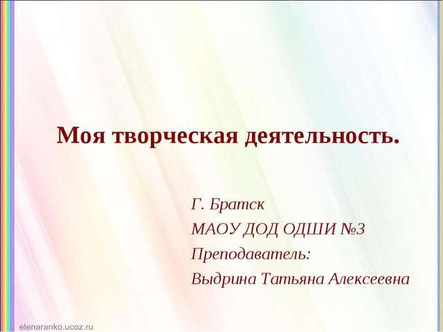 Моя творческая деятельность. Г. Братск МАОУ ДОД ОДШИ №3 Преподаватель: Выдрин...