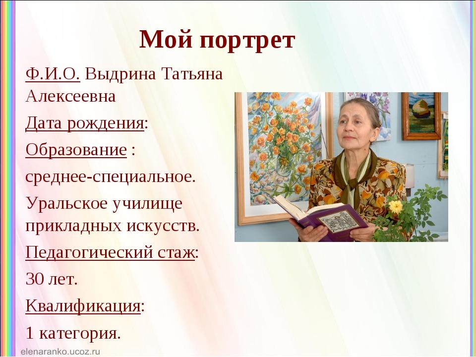 Мой портрет Ф.И.О. Выдрина Татьяна Алексеевна Дата рождения: Образование : ср...