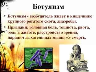 Ботулизм Ботулизм - возбудитель живет в кишечнике крупного рогатого скота, ан