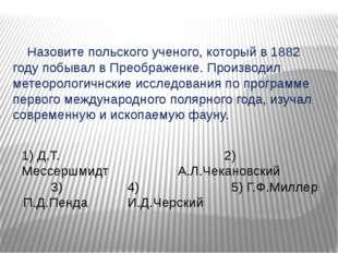 Назовите польского ученого, который в 1882 году побывал в Преображенке. Прои