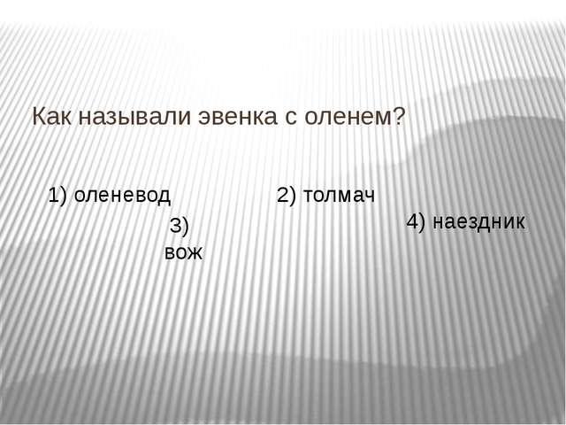 Как называли эвенка с оленем? 1) оленевод 3) вож 2) толмач 4) наездник