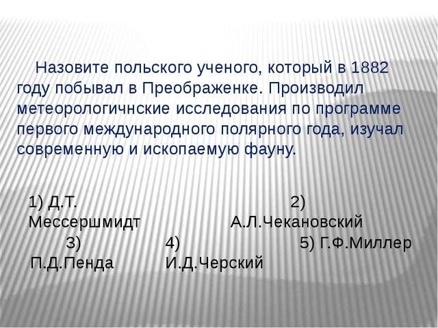 Назовите польского ученого, который в 1882 году побывал в Преображенке. Прои...
