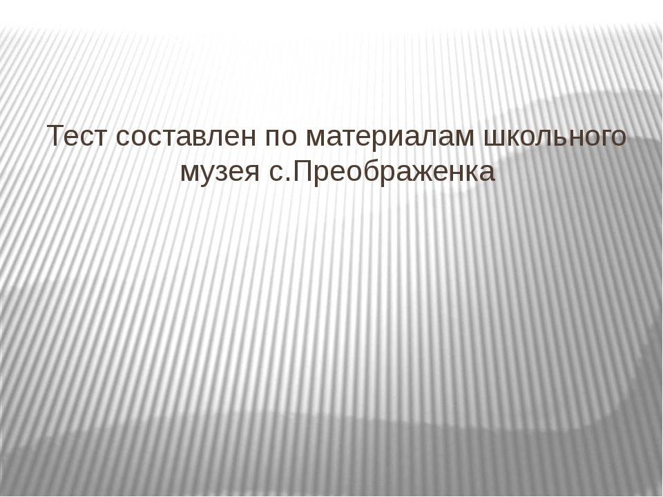 Тест составлен по материалам школьного музея с.Преображенка