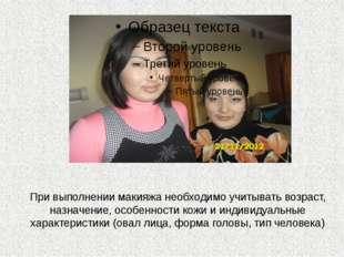 При выполнении макияжа необходимо учитывать возраст, назначение, особенности