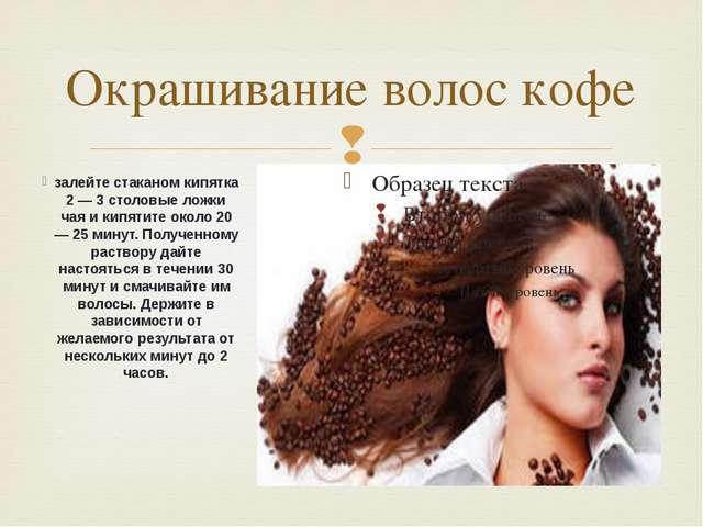 Окрашивание волос кофе залейте стаканом кипятка 2 — 3 столовые ложки чая и ки...