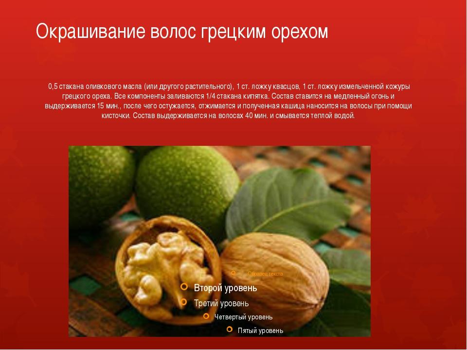 Окрашивание волос грецким орехом 0,5 стакана оливкового масла (или другого ра...