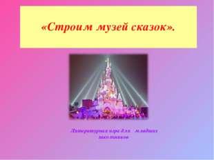 Литературная игра для младших школьников «Строим музей сказок».